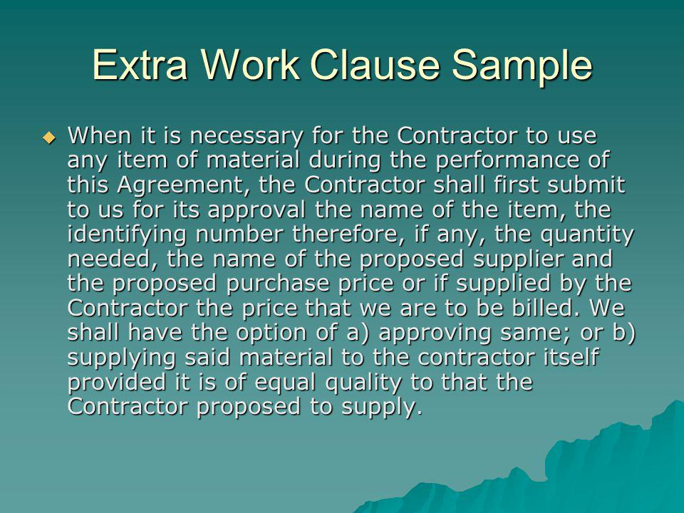 Extra Work Clause Sample When it is necessary for the Contractor to use any item of material during the performance of this Agreement, the Contractor shall first submit to us for its approval the name of the item, the identifying number therefore, if any, the quantity needed, the name of the proposed supplier and the proposed purchase price or if supplied by the Contractor the price that we are to be billed.