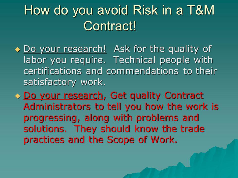 How do you avoid Risk in a T&M Contract. Do your research.