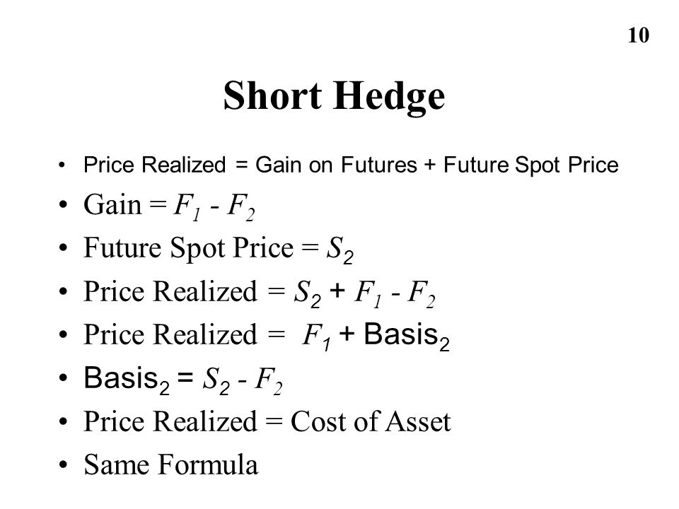 10 Short Hedge Price Realized = Gain on Futures + Future Spot Price Gain = F 1 - F 2 Future Spot Price = S 2 Price Realized = S 2 + F 1 - F 2 Price Re