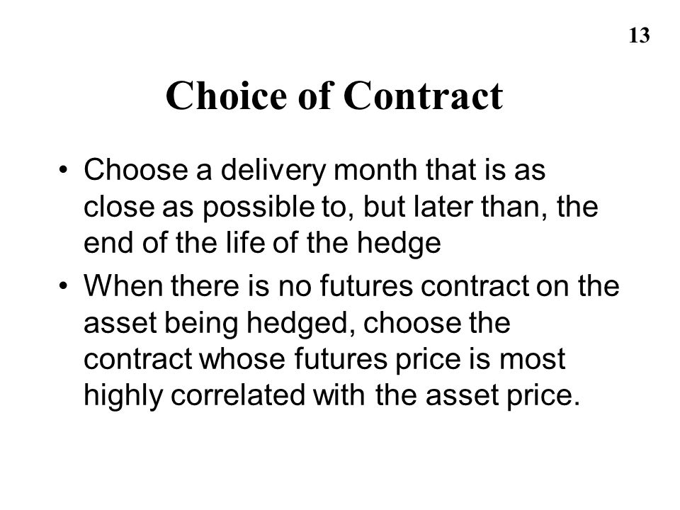 13 Choice of Contract Choose a delivery month that is as close as possible to, but later than, the end of the life of the hedge When there is no futur