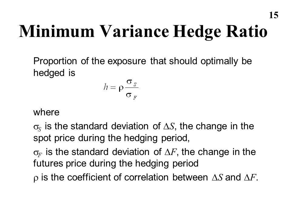 15 Minimum Variance Hedge Ratio Proportion of the exposure that should optimally be hedged is where S is the standard deviation of S, the change in th