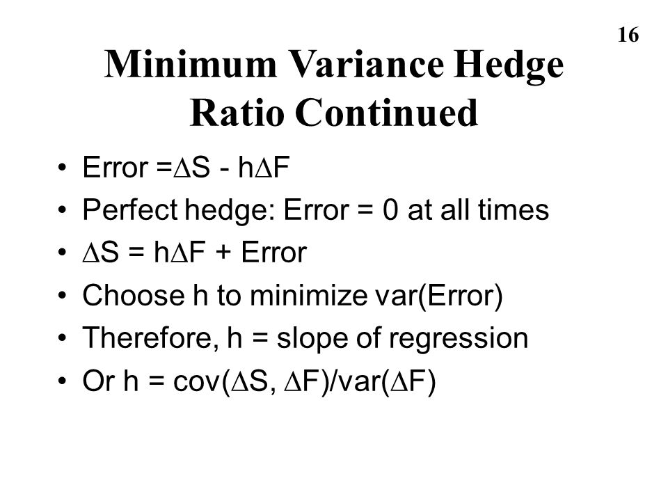 16 Error = S - h F Perfect hedge: Error = 0 at all times S = h F + Error Choose h to minimize var(Error) Therefore, h = slope of regression Or h = cov