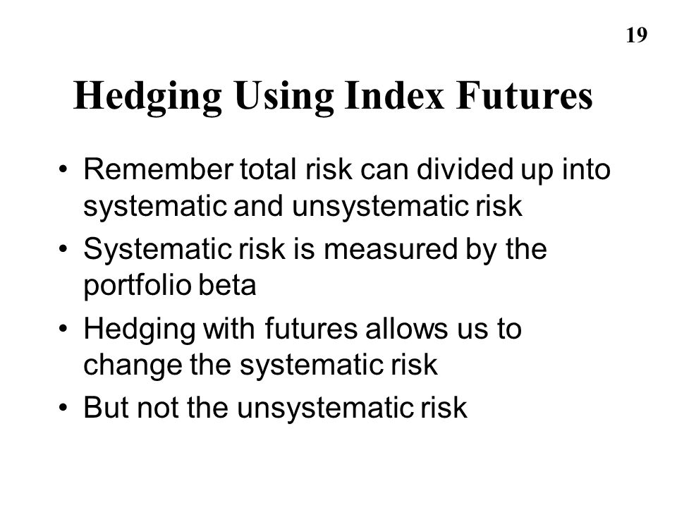 19 Hedging Using Index Futures Remember total risk can divided up into systematic and unsystematic risk Systematic risk is measured by the portfolio b