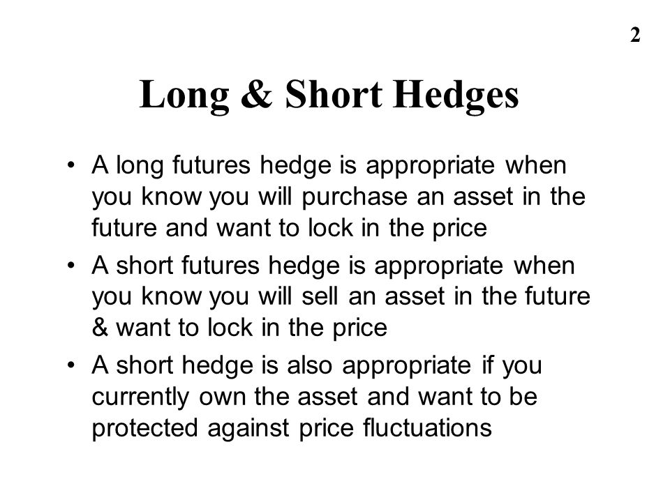 2 Long & Short Hedges A long futures hedge is appropriate when you know you will purchase an asset in the future and want to lock in the price A short