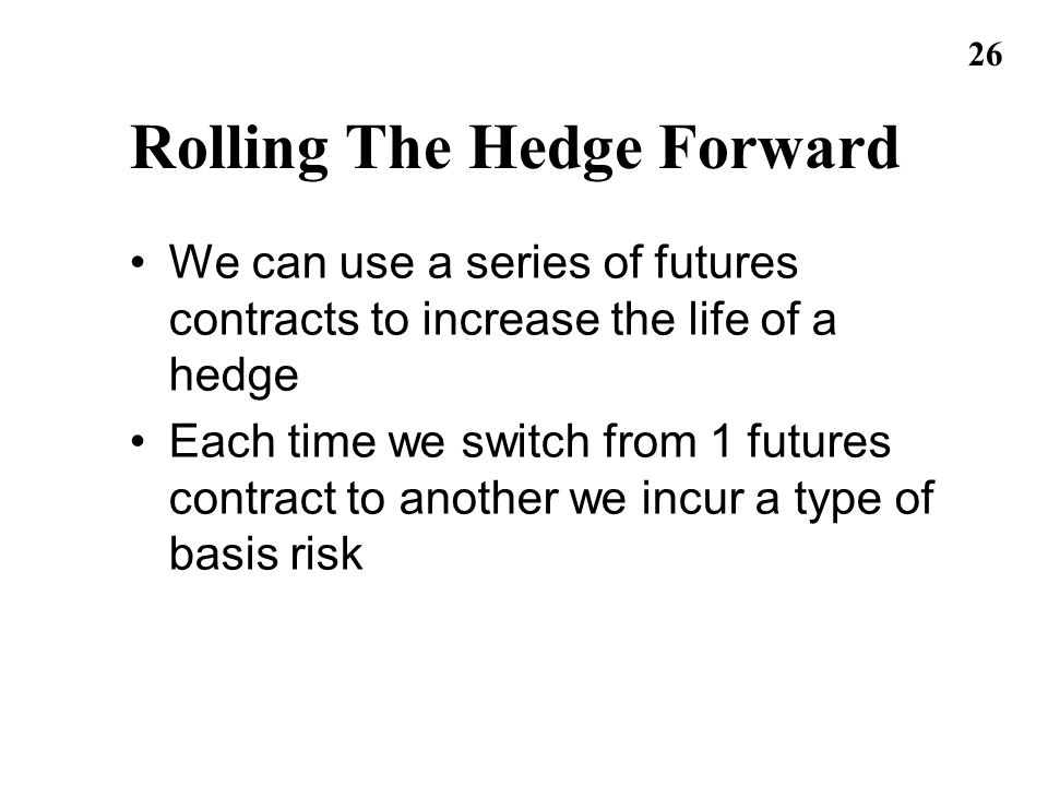 26 Rolling The Hedge Forward We can use a series of futures contracts to increase the life of a hedge Each time we switch from 1 futures contract to a