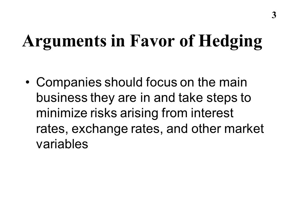 4 Arguments against Hedging Shareholders are usually well diversified and can make their own hedging decisions It may increase risk to hedge when competitors do not Explaining a situation where there is a loss on the hedge and a gain on the underlying can be difficult