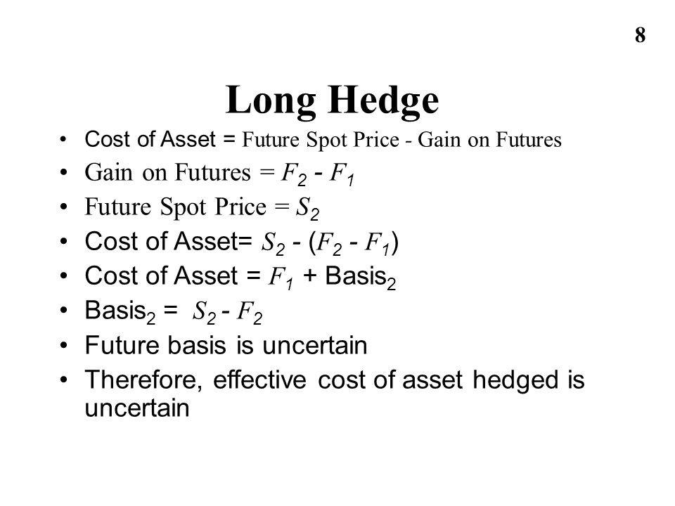 8 Long Hedge Cost of Asset = Future Spot Price - Gain on Futures Gain on Futures = F 2 - F 1 Future Spot Price = S 2 Cost of Asset= S 2 - ( F 2 - F 1