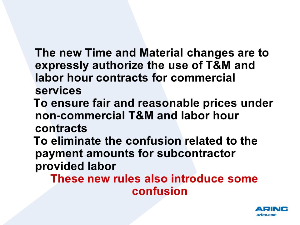The new Time and Material changes are to expressly authorize the use of T&M and labor hour contracts for commercial services To ensure fair and reasonable prices under non-commercial T&M and labor hour contracts To eliminate the confusion related to the payment amounts for subcontractor provided labor These new rules also introduce some confusion