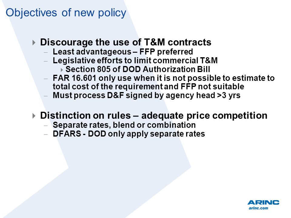 Objectives of new policy Discourage the use of T&M contracts Least advantageous – FFP preferred Legislative efforts to limit commercial T&M Section 805 of DOD Authorization Bill FAR 16.601 only use when it is not possible to estimate to total cost of the requirement and FFP not suitable Must process D&F signed by agency head >3 yrs Distinction on rules – adequate price competition Separate rates, blend or combination DFARS - DOD only apply separate rates