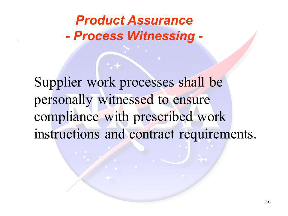 26 Product Assurance - Process Witnessing - Supplier work processes shall be personally witnessed to ensure compliance with prescribed work instructio