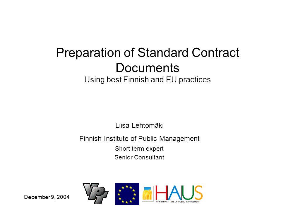 December 9, 2004 Preparation of Standard Contract Documents Using best Finnish and EU practices Liisa Lehtomäki Finnish Institute of Public Management Short term expert Senior Consultant