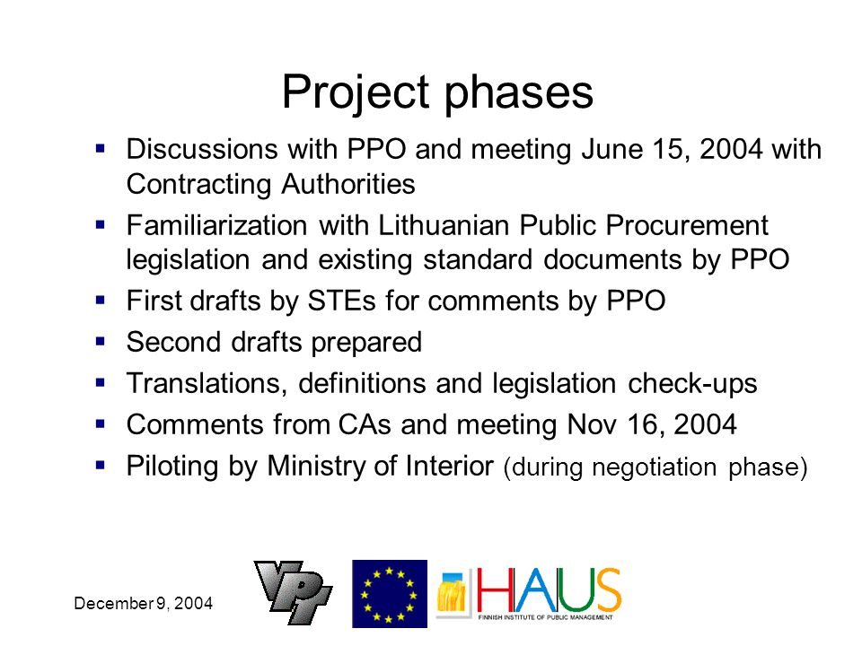 December 9, 2004 Project phases Discussions with PPO and meeting June 15, 2004 with Contracting Authorities Familiarization with Lithuanian Public Procurement legislation and existing standard documents by PPO First drafts by STEs for comments by PPO Second drafts prepared Translations, definitions and legislation check-ups Comments from CAs and meeting Nov 16, 2004 Piloting by Ministry of Interior (during negotiation phase)