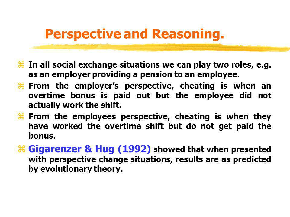 Perspective and Reasoning. zIn all social exchange situations we can play two roles, e.g. as an employer providing a pension to an employee. zFrom the