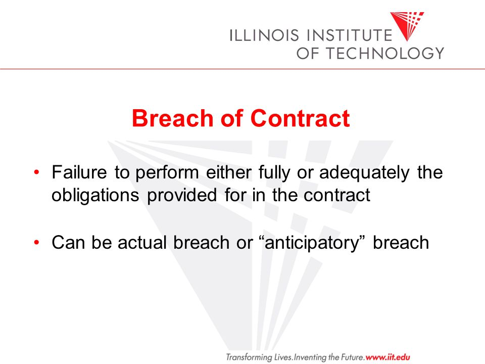 Breach of Contract Failure to perform either fully or adequately the obligations provided for in the contract Can be actual breach or anticipatory bre