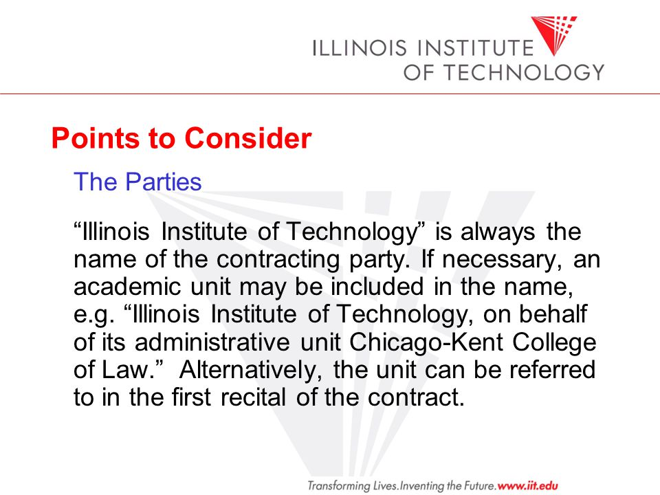 Points to Consider The Parties Illinois Institute of Technology is always the name of the contracting party. If necessary, an academic unit may be inc