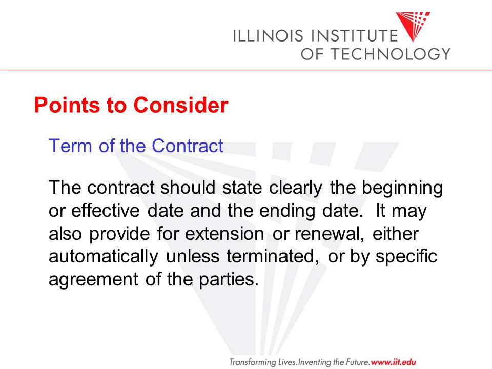 Points to Consider Term of the Contract The contract should state clearly the beginning or effective date and the ending date. It may also provide for