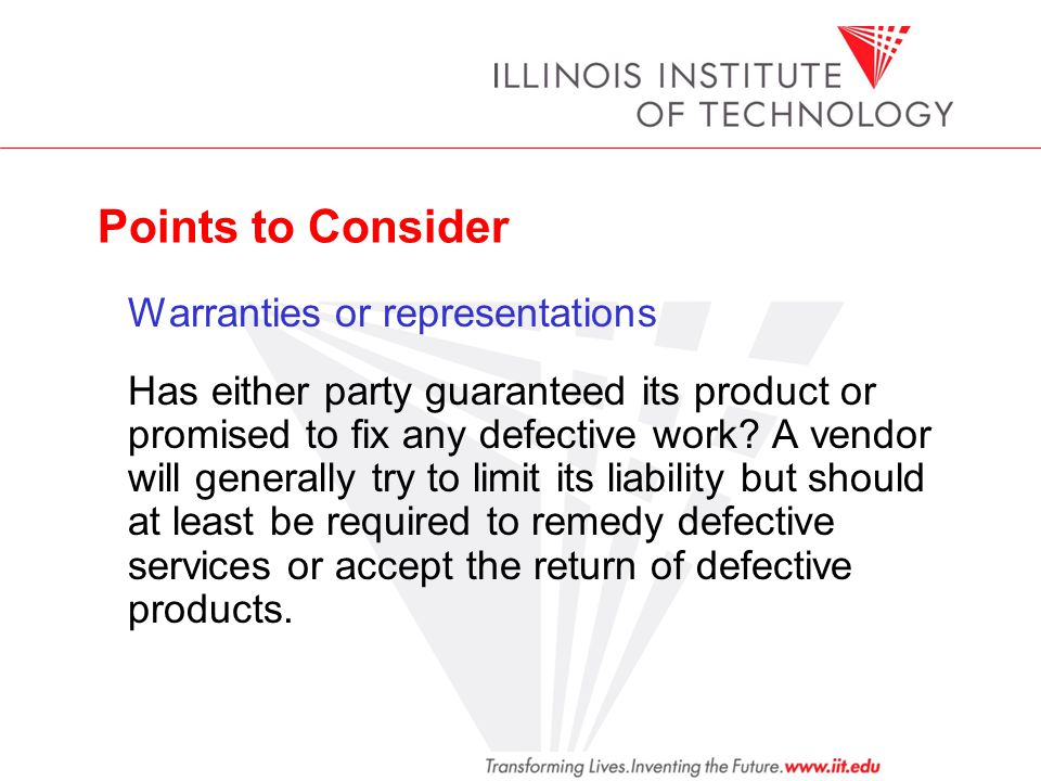 Points to Consider Warranties or representations Has either party guaranteed its product or promised to fix any defective work? A vendor will generall