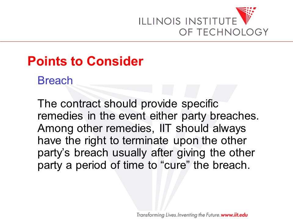 Points to Consider Breach The contract should provide specific remedies in the event either party breaches. Among other remedies, IIT should always ha