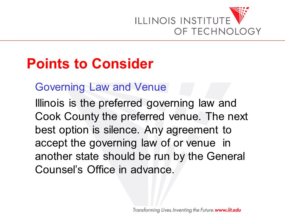Points to Consider Governing Law and Venue Illinois is the preferred governing law and Cook County the preferred venue. The next best option is silenc