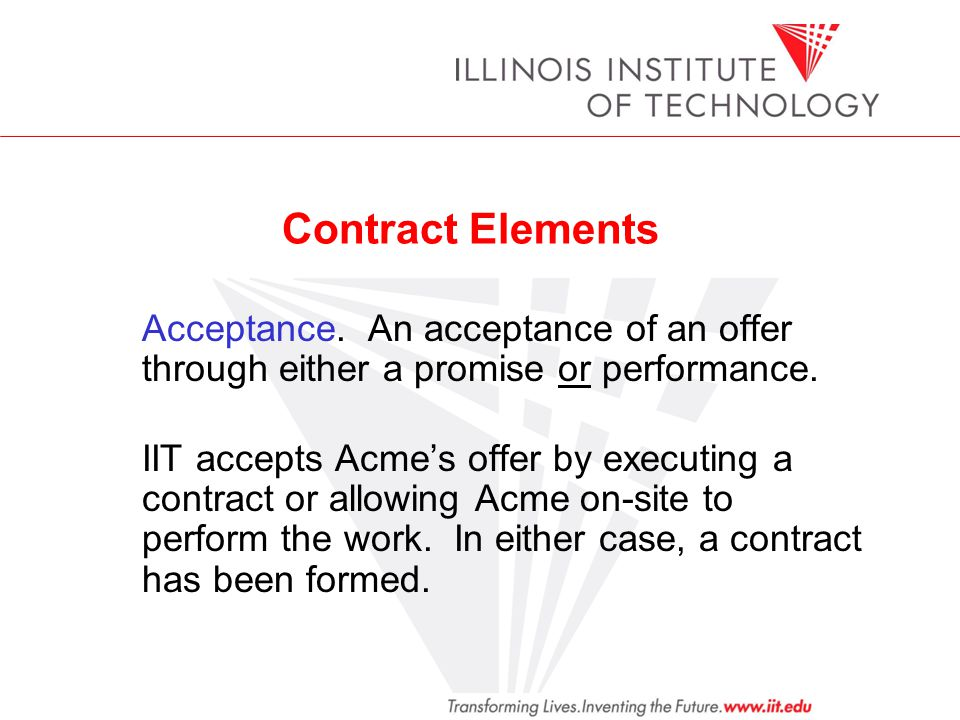 Contract Elements Acceptance. An acceptance of an offer through either a promise or performance. IIT accepts Acmes offer by executing a contract or al