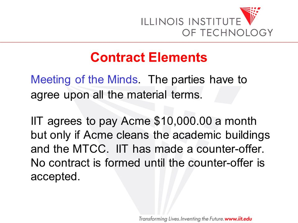 Contract Elements Meeting of the Minds. The parties have to agree upon all the material terms. IIT agrees to pay Acme $10,000.00 a month but only if A