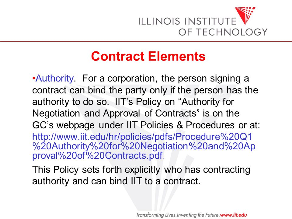 Contract Elements Authority. For a corporation, the person signing a contract can bind the party only if the person has the authority to do so. IITs P