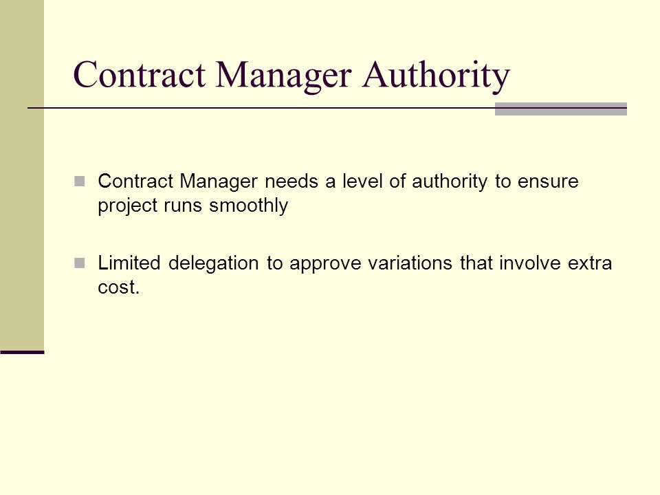 Contract Manager Authority Contract Manager needs a level of authority to ensure project runs smoothly Limited delegation to approve variations that involve extra cost.