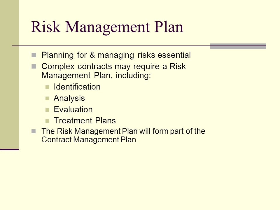 Risk Management Plan Planning for & managing risks essential Complex contracts may require a Risk Management Plan, including: Identification Analysis