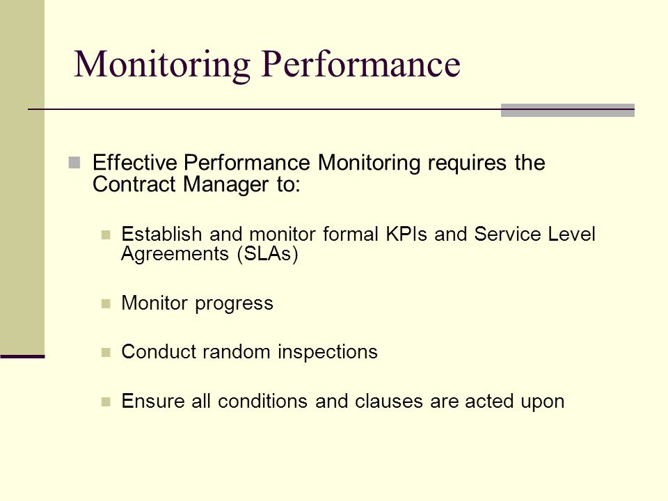 Monitoring Performance Effective Performance Monitoring requires the Contract Manager to: Establish and monitor formal KPIs and Service Level Agreements (SLAs) Monitor progress Conduct random inspections Ensure all conditions and clauses are acted upon