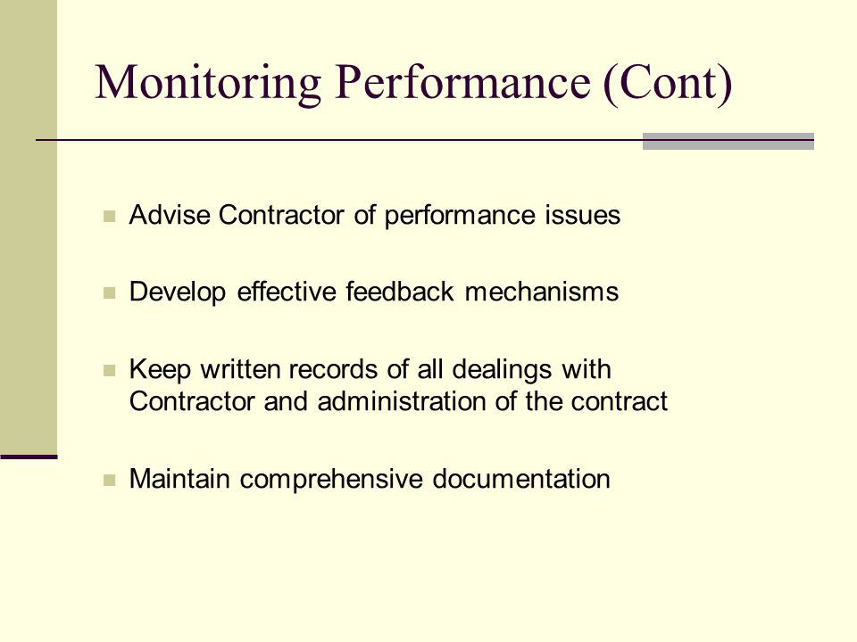 Monitoring Performance (Cont) Advise Contractor of performance issues Develop effective feedback mechanisms Keep written records of all dealings with