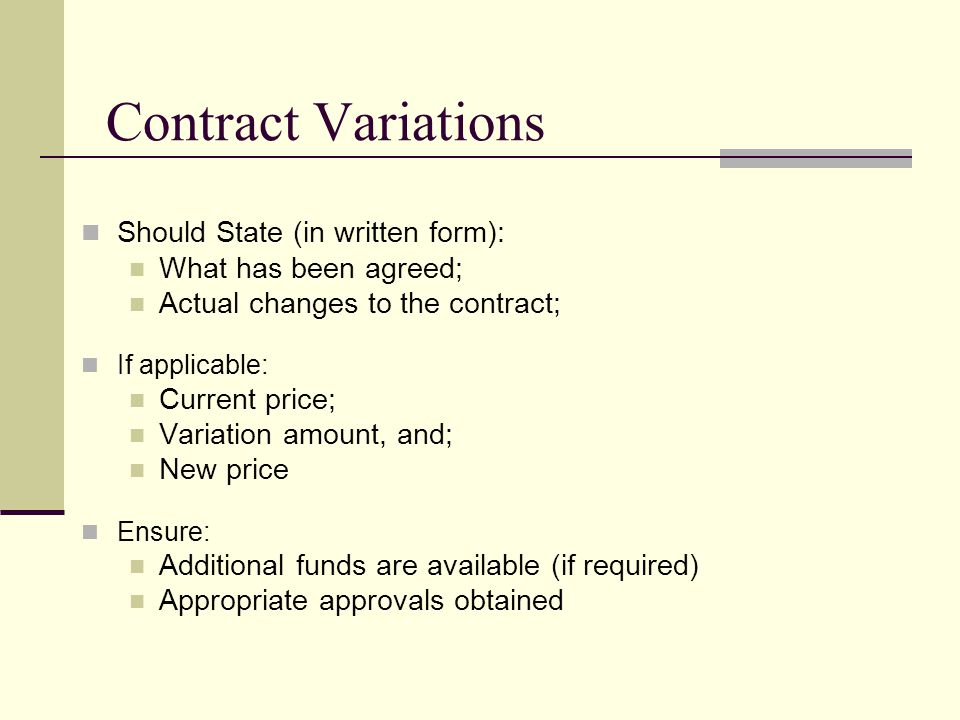 Contract Variations Should State (in written form): What has been agreed; Actual changes to the contract; If applicable: Current price; Variation amount, and; New price Ensure: Additional funds are available (if required) Appropriate approvals obtained