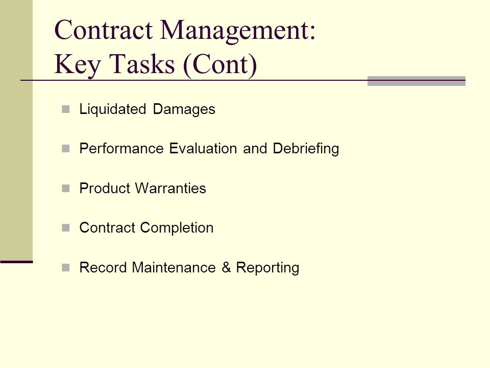 Contract Management: Key Tasks (Cont) Liquidated Damages Performance Evaluation and Debriefing Product Warranties Contract Completion Record Maintenan