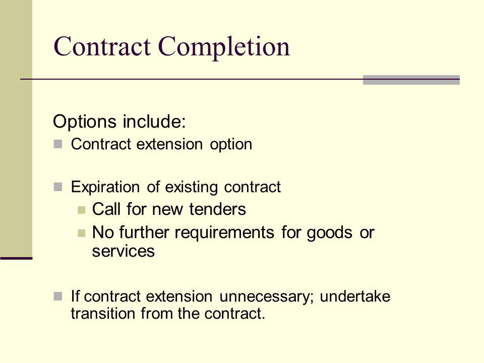Contract Completion Options include: Contract extension option Expiration of existing contract Call for new tenders No further requirements for goods or services If contract extension unnecessary; undertake transition from the contract.