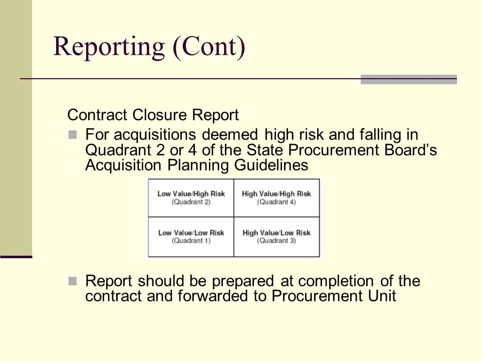 Reporting (Cont) Contract Closure Report For acquisitions deemed high risk and falling in Quadrant 2 or 4 of the State Procurement Boards Acquisition Planning Guidelines Report should be prepared at completion of the contract and forwarded to Procurement Unit