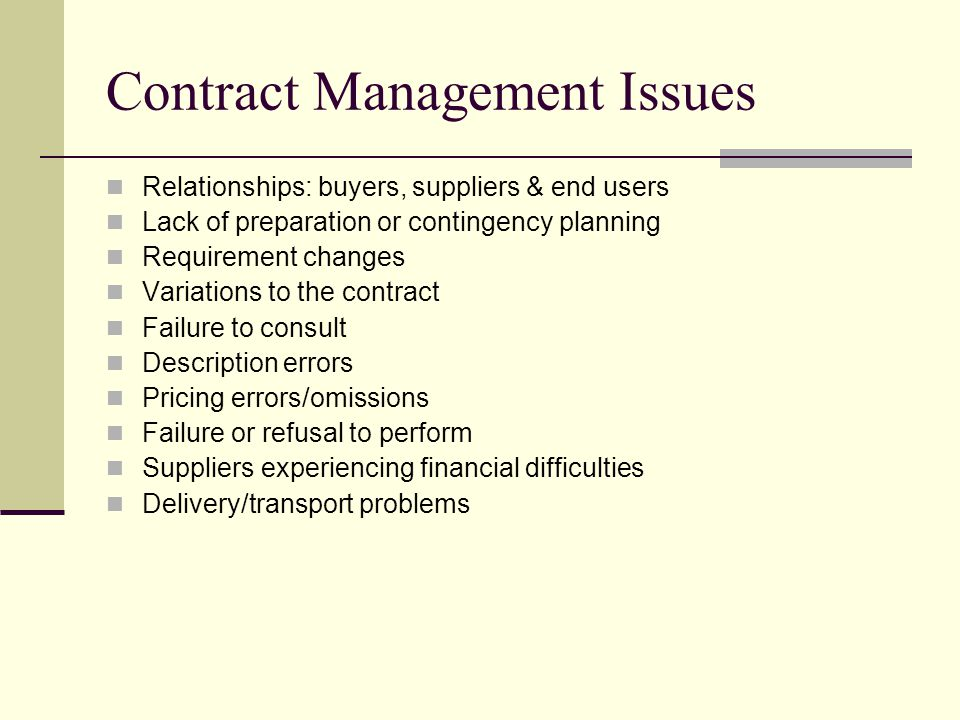 Contract Management Issues Relationships: buyers, suppliers & end users Lack of preparation or contingency planning Requirement changes Variations to the contract Failure to consult Description errors Pricing errors/omissions Failure or refusal to perform Suppliers experiencing financial difficulties Delivery/transport problems