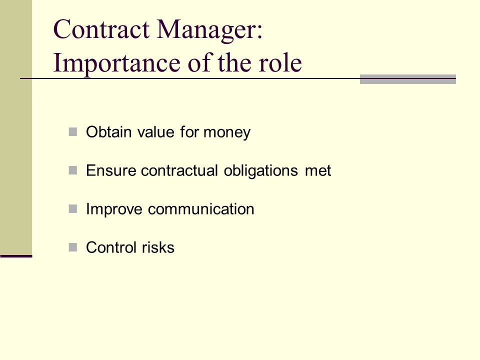 Contract Manager: Importance of the role Obtain value for money Ensure contractual obligations met Improve communication Control risks