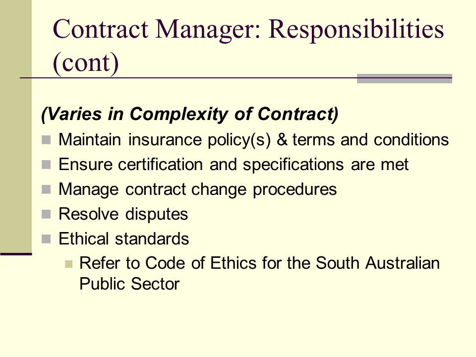 Contract Manager: Responsibilities (cont) (Varies in Complexity of Contract) Maintain insurance policy(s) & terms and conditions Ensure certification and specifications are met Manage contract change procedures Resolve disputes Ethical standards Refer to Code of Ethics for the South Australian Public Sector