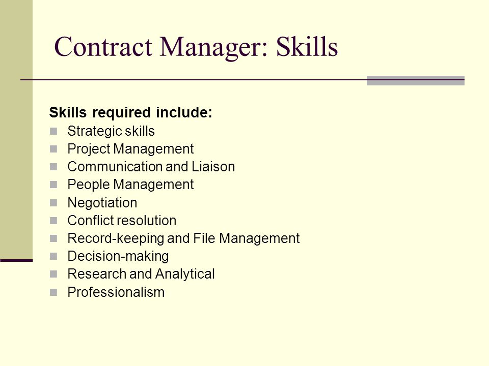 Contract Manager: Skills Skills required include: Strategic skills Project Management Communication and Liaison People Management Negotiation Conflict resolution Record-keeping and File Management Decision-making Research and Analytical Professionalism