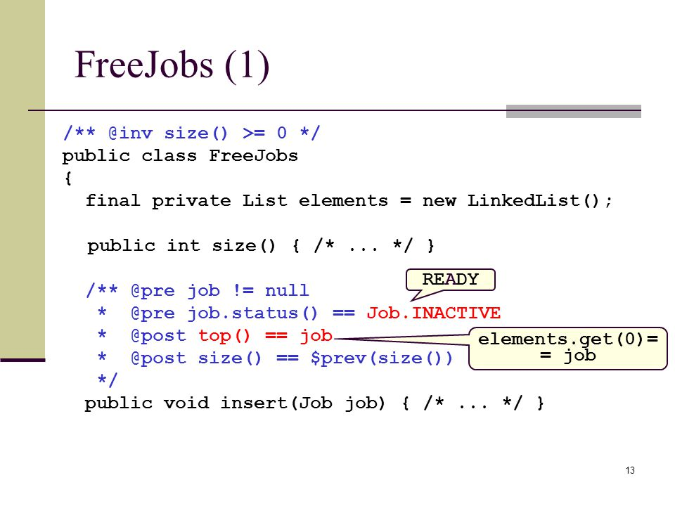 13 FreeJobs (1) /** @inv size() >= 0 */ public class FreeJobs { final private List elements = new LinkedList(); public int size() { /*...