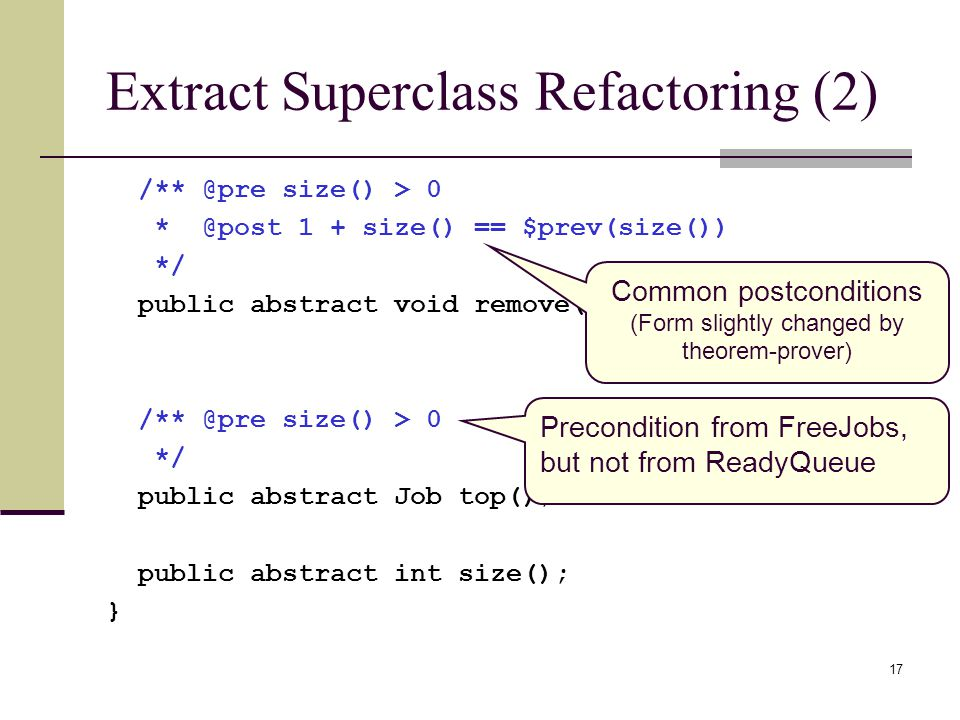17 Extract Superclass Refactoring (2) size() > size() == $prev(size()) */ public abstract void remove(); size() > 0 */ public abstract Job top(); public abstract int size(); } Precondition from FreeJobs, but not from ReadyQueue Common postconditions (Form slightly changed by theorem-prover)