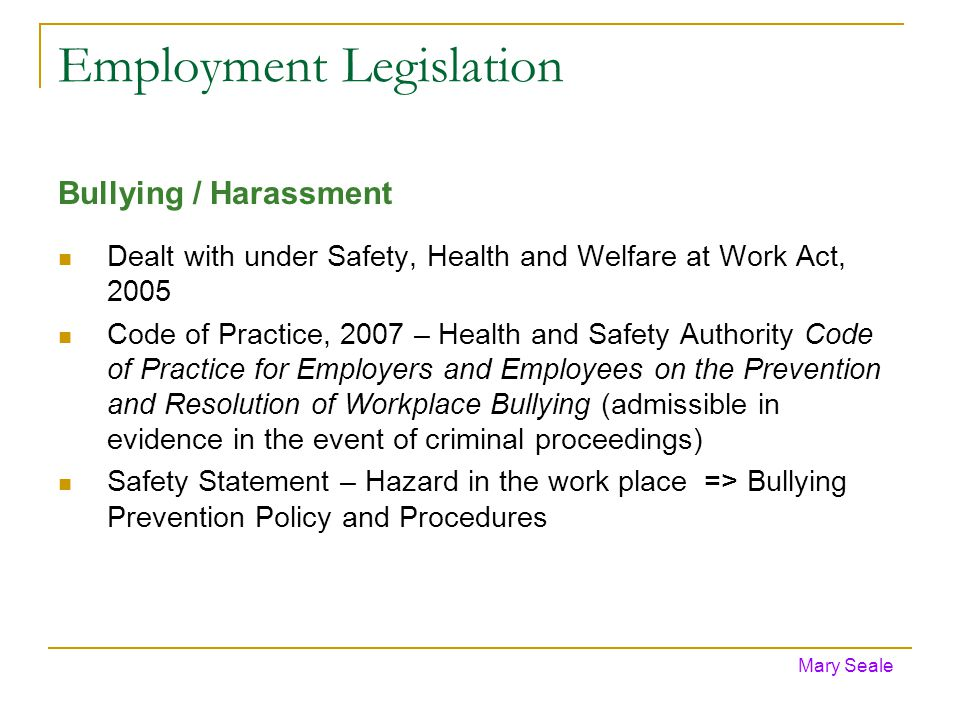 Employment Legislation Bullying / Harassment Dealt with under Safety, Health and Welfare at Work Act, 2005 Code of Practice, 2007 – Health and Safety Authority Code of Practice for Employers and Employees on the Prevention and Resolution of Workplace Bullying (admissible in evidence in the event of criminal proceedings) Safety Statement – Hazard in the work place => Bullying Prevention Policy and Procedures Mary Seale