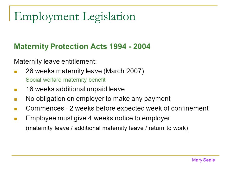 Employment Legislation Maternity Protection Acts 1994 - 2004 Maternity leave entitlement: 26 weeks maternity leave (March 2007) Social welfare maternity benefit 16 weeks additional unpaid leave No obligation on employer to make any payment Commences - 2 weeks before expected week of confinement Employee must give 4 weeks notice to employer (maternity leave / additional maternity leave / return to work) Mary Seale