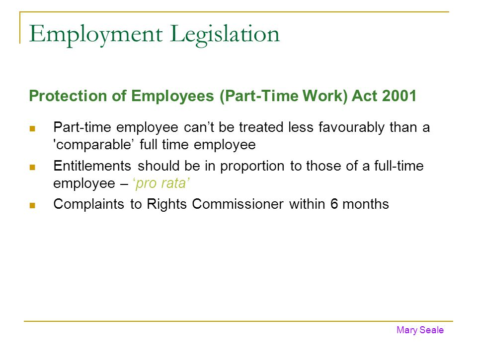 Employment Legislation Protection of Employees (Part-Time Work) Act 2001 Part-time employee cant be treated less favourably than a comparable full time employee Entitlements should be in proportion to those of a full-time employee – pro rata Complaints to Rights Commissioner within 6 months Mary Seale