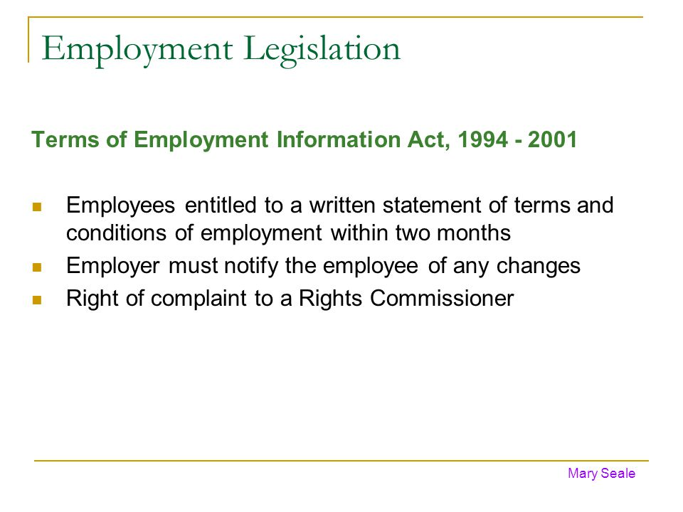 Employment Legislation Terms of Employment Information Act, 1994 - 2001 Employees entitled to a written statement of terms and conditions of employment within two months Employer must notify the employee of any changes Right of complaint to a Rights Commissioner Mary Seale