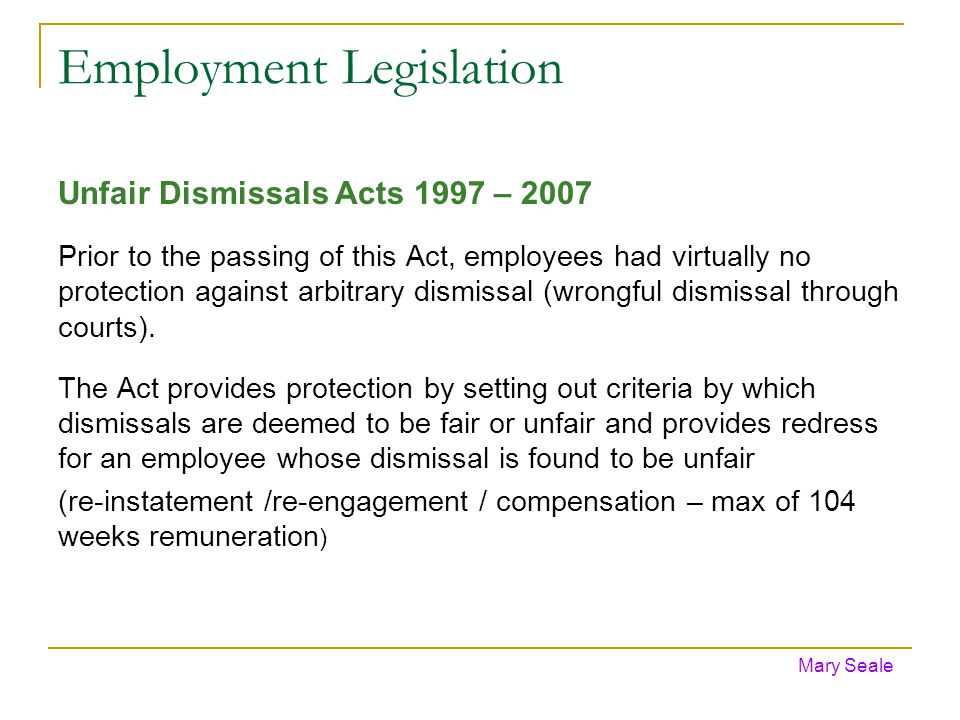 Employment Legislation Unfair Dismissals Acts 1997 – 2007 Prior to the passing of this Act, employees had virtually no protection against arbitrary dismissal (wrongful dismissal through courts).