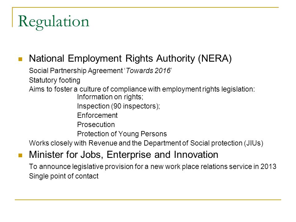 Regulation National Employment Rights Authority (NERA) Social Partnership Agreement Towards 2016 Statutory footing Aims to foster a culture of compliance with employment rights legislation: Information on rights; Inspection (90 inspectors); Enforcement Prosecution Protection of Young Persons Works closely with Revenue and the Department of Social protection (JIUs) Minister for Jobs, Enterprise and Innovation To announce legislative provision for a new work place relations service in 2013 Single point of contact