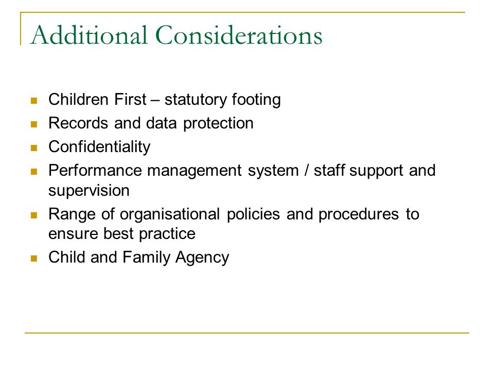 Additional Considerations Children First – statutory footing Records and data protection Confidentiality Performance management system / staff support and supervision Range of organisational policies and procedures to ensure best practice Child and Family Agency