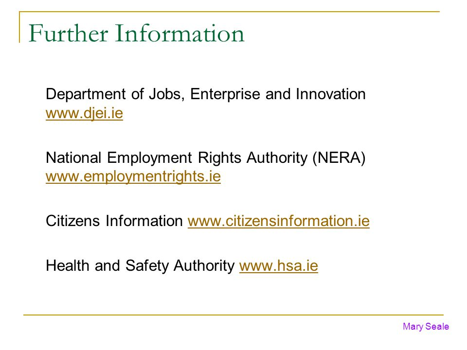 Further Information Department of Jobs, Enterprise and Innovation www.djei.ie www.djei.ie National Employment Rights Authority (NERA) www.employmentrights.ie www.employmentrights.ie Citizens Information www.citizensinformation.iewww.citizensinformation.ie Health and Safety Authority www.hsa.iewww.hsa.ie Mary Seale
