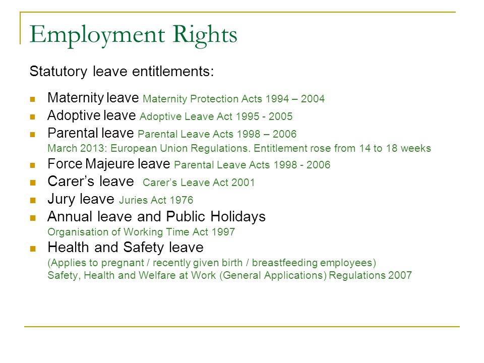Employment Legislation Redundancy Payments Acts 1967 – 2007 Entitlement requires continuous employment for 104 weeks 2 weeks for every year of service + a week Ceiling of 600 per week (statutory) - 31,200 per year Statutory payment – tax free Employer was entitled to 60% rebate from the state – no statutory redundancy employer rebate since January 2013 (Department of Jobs, Enterprise and Innovation) Position is made redundant – not the person (Impersonality and Change) Mary Seale