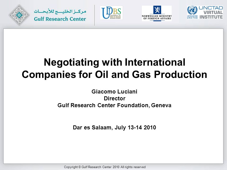 Copyright © Gulf Research Center 2010 All rights reserved Giacomo Luciani Director Gulf Research Center Foundation, Geneva Dar es Salaam, July 13-14 2010 Negotiating with International Companies for Oil and Gas Production